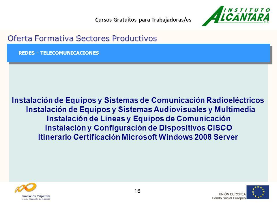Cursos Gratuitos para Trabajadoras/es 16 Oferta Formativa Sectores Productivos GESTIÓN GESTIÓN REDES - TELECOMUNICACIONES Instalación de Equipos y Sistemas de Comunicación Radioeléctricos Instalación de Equipos y Sistemas Audiovisuales y Multimedia Instalación de Líneas y Equipos de Comunicación Instalación y Configuración de Dispositivos CISCO Itinerario Certificación Microsoft Windows 2008 Server