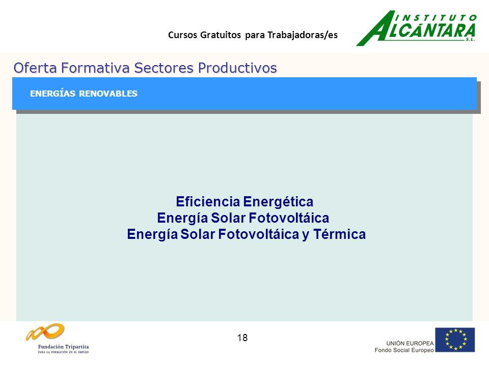 Cursos Gratuitos para Trabajadoras/es 18 Oferta Formativa Sectores Productivos GESTIÓN GESTIÓN ENERGÍAS RENOVABLES Eficiencia Energética Energía Solar Fotovoltáica Energía Solar Fotovoltáica y Térmica