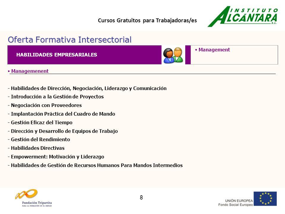 Cursos Gratuitos para Trabajadoras/es 8 Oferta Formativa Intersectorial Managemenent - Habilidades de Dirección, Negociación, Liderazgo y Comunicación - Introducción a la Gestión de Proyectos - Negociación con Proveedores - Implantación Práctica del Cuadro de Mando - Gestión Eficaz del Tiempo - Dirección y Desarrollo de Equipos de Trabajo - Gestión del Rendimiento - Habilidades Directivas - Empowerment: Motivación y Liderazgo - Habilidades de Gestión de Recursos Humanos Para Mandos Intermedios HABILIDADES EMPRESARIALES Management
