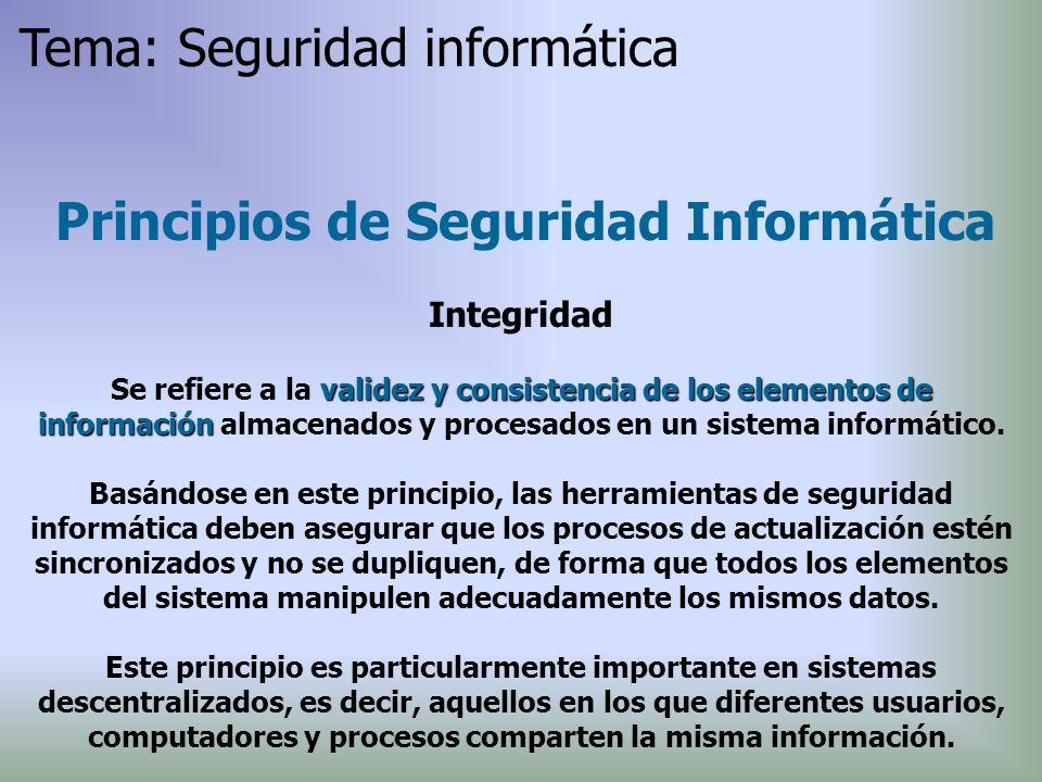 Principios de Seguridad Informática Integridad validez y consistenciade los elementos de información Se refiere a la validez y consistencia de los ele