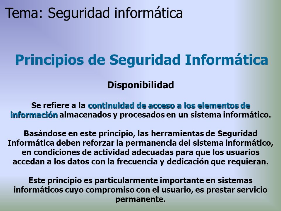 Principios de Seguridad Informática Disponibilidad continuidad de acceso a los elementos de información Se refiere a la continuidad de acceso a los el