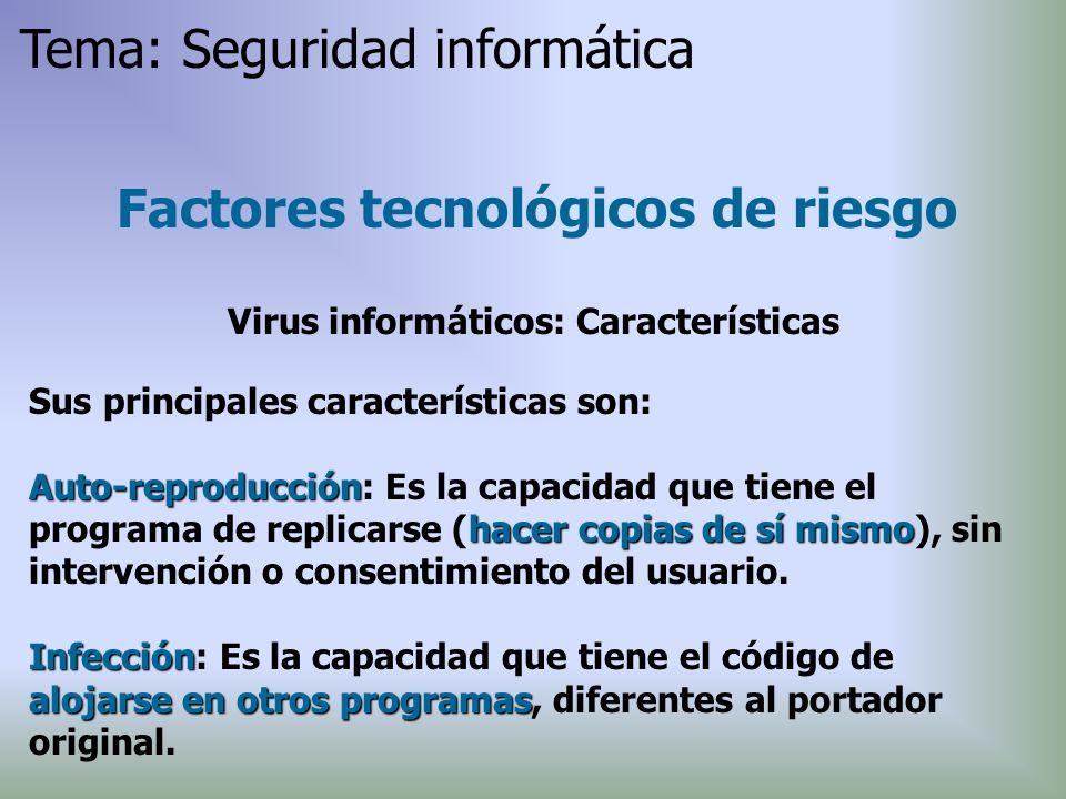 Factores tecnológicos de riesgo Virus informáticos: Características Sus principales características son: Auto-reproducción hacer copias de sí mismo Au