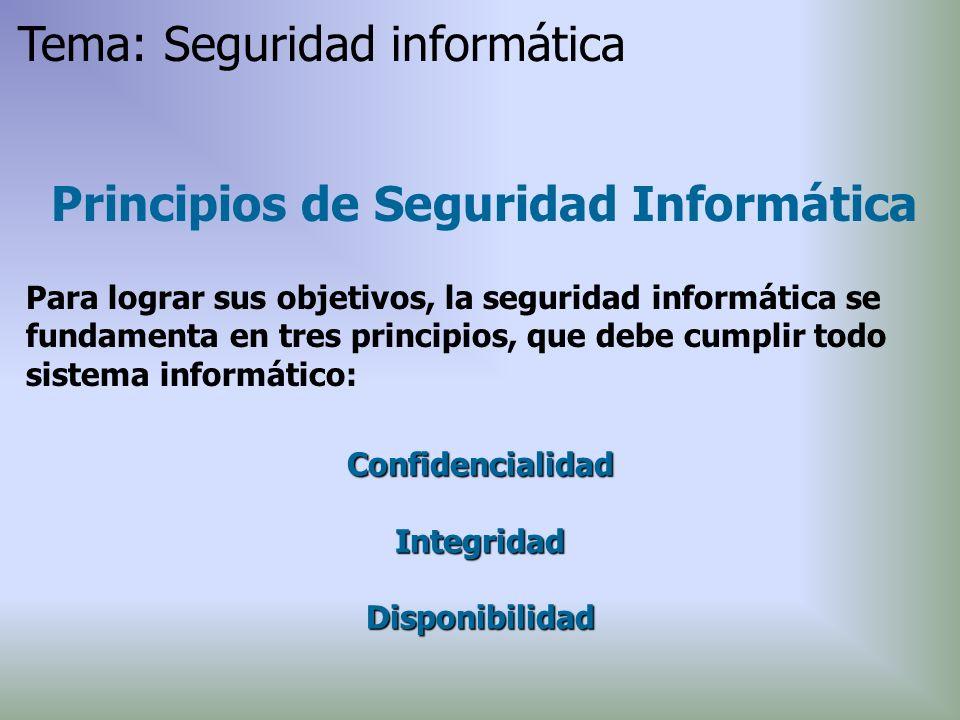 Principios de Seguridad Informática Para lograr sus objetivos, la seguridad informática se fundamenta en tres principios, que debe cumplir todo sistem