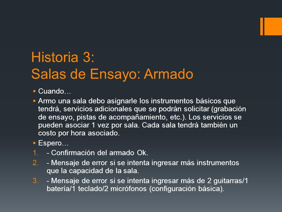 Historia 3: Salas de Ensayo: Armado Cuando… Armo una sala debo asignarle los instrumentos básicos que tendrá, servicios adicionales que se podrán solicitar (grabación de ensayo, pistas de acompañamiento, etc.).