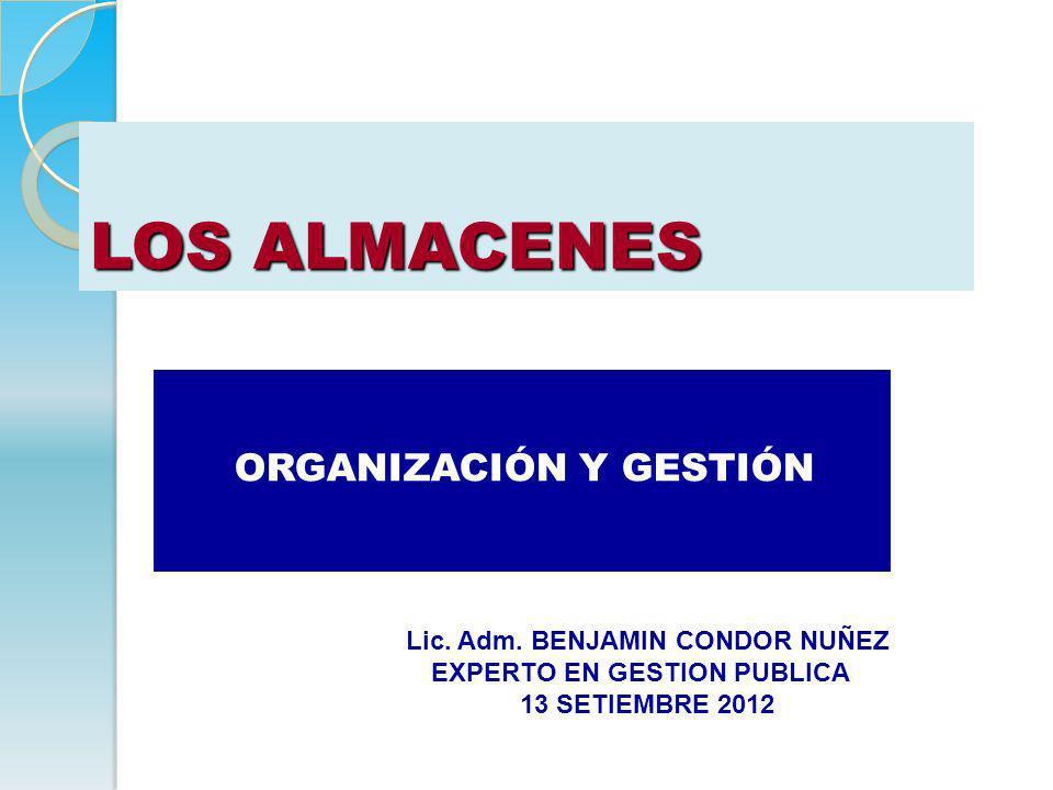LOS ALMACENES ORGANIZACIÓN Y GESTIÓN Lic. Adm. BENJAMIN CONDOR NUÑEZ EXPERTO EN GESTION PUBLICA 13 SETIEMBRE 2012