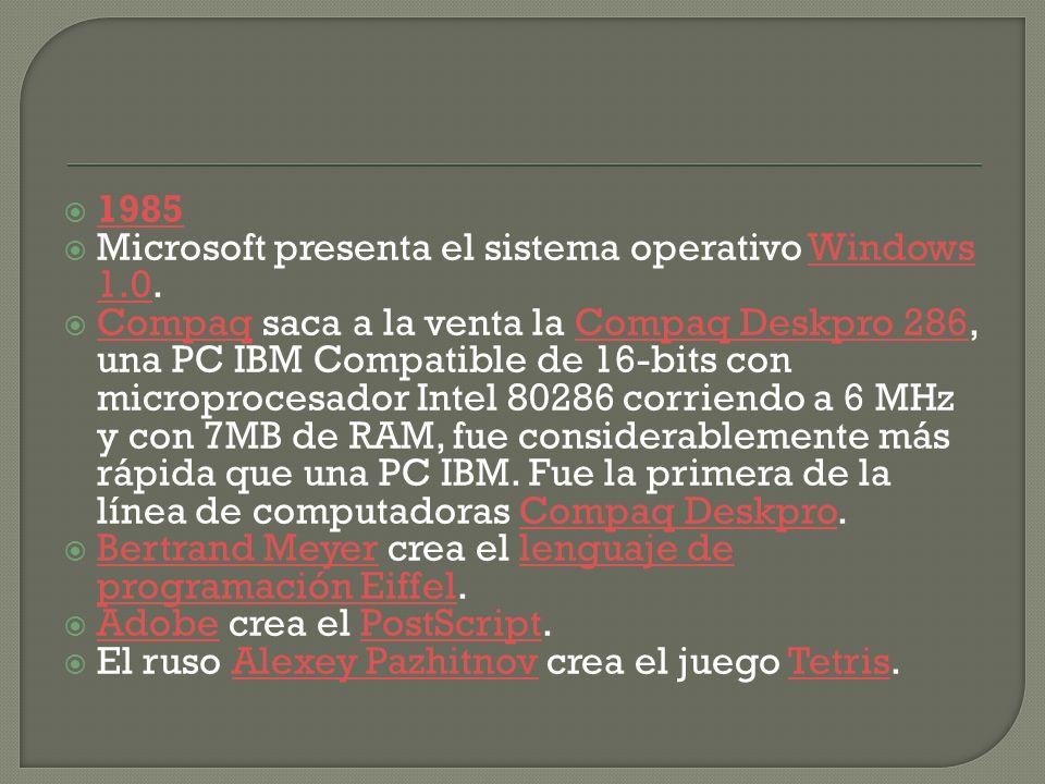 1985 Microsoft presenta el sistema operativo Windows 1.0.Windows 1.0 Compaq saca a la venta la Compaq Deskpro 286, una PC IBM Compatible de 16-bits con microprocesador Intel 80286 corriendo a 6 MHz y con 7MB de RAM, fue considerablemente más rápida que una PC IBM.