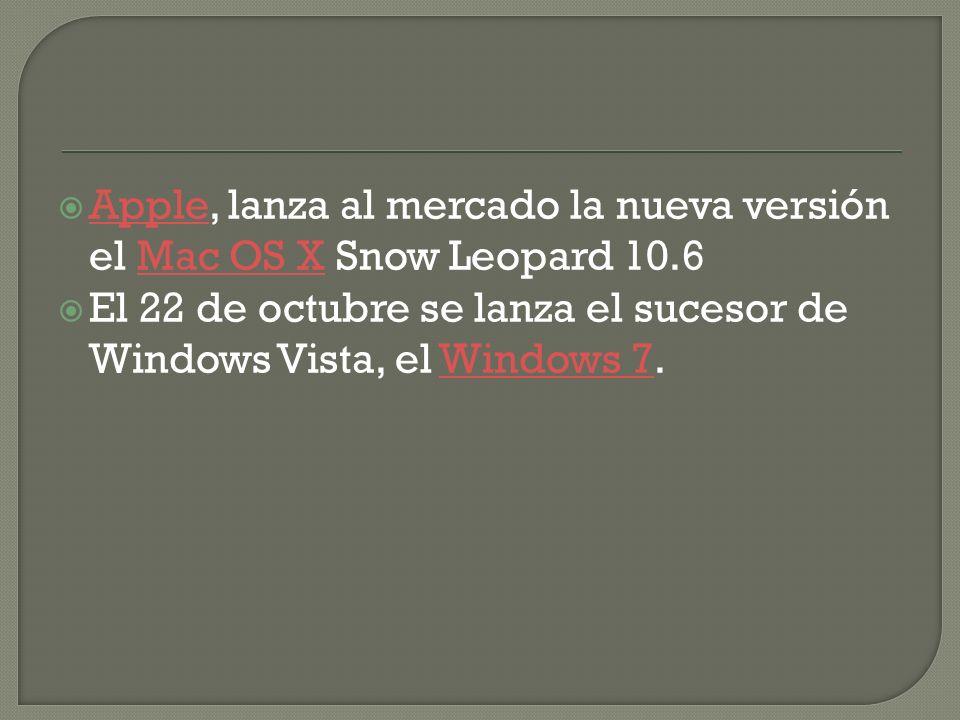 Apple, lanza al mercado la nueva versión el Mac OS X Snow Leopard 10.6 AppleMac OS X El 22 de octubre se lanza el sucesor de Windows Vista, el Windows 7.Windows 7