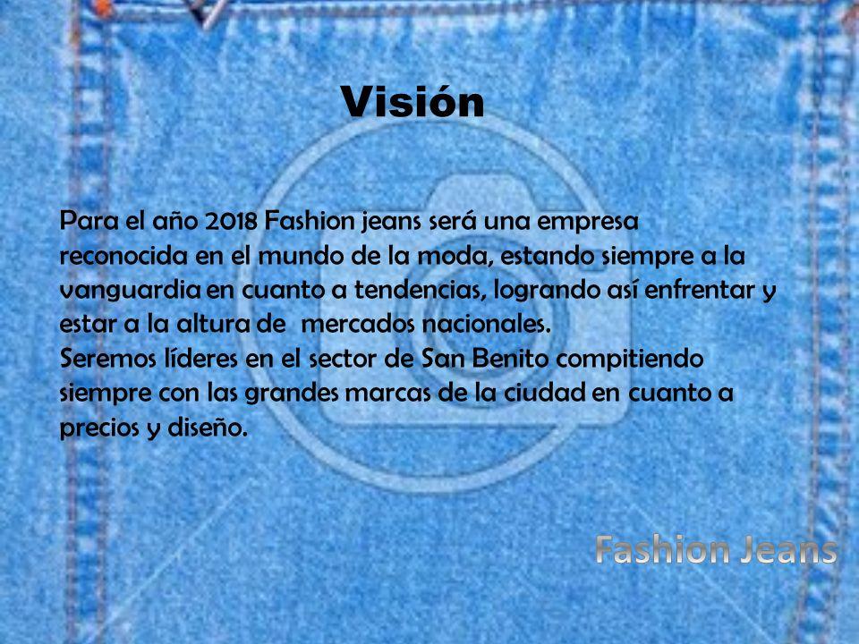 Visión Para el año 2018 Fashion jeans será una empresa reconocida en el mundo de la moda, estando siempre a la vanguardia en cuanto a tendencias, logrando así enfrentar y estar a la altura de mercados nacionales.
