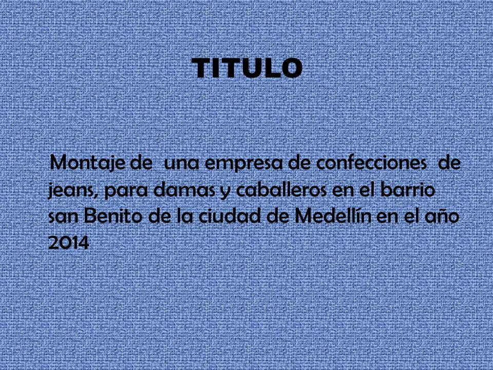 TITULO Montaje de una empresa de confecciones de jeans, para damas y caballeros en el barrio san Benito de la ciudad de Medellín en el año 2014