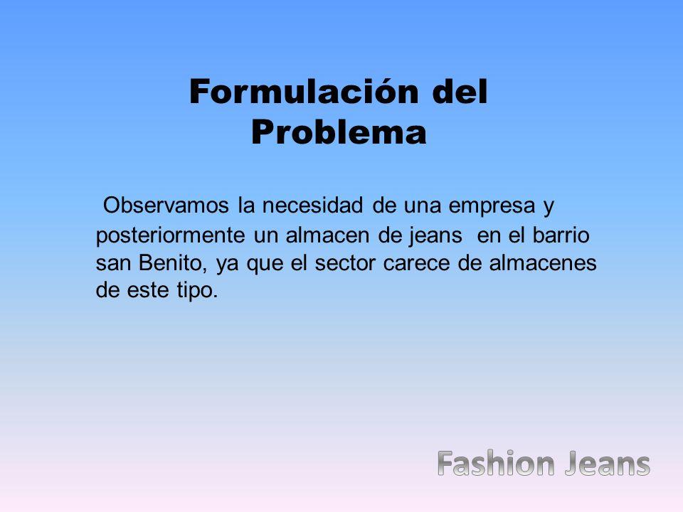 Observamos la necesidad de una empresa y posteriormente un almacen de jeans en el barrio san Benito, ya que el sector carece de almacenes de este tipo.