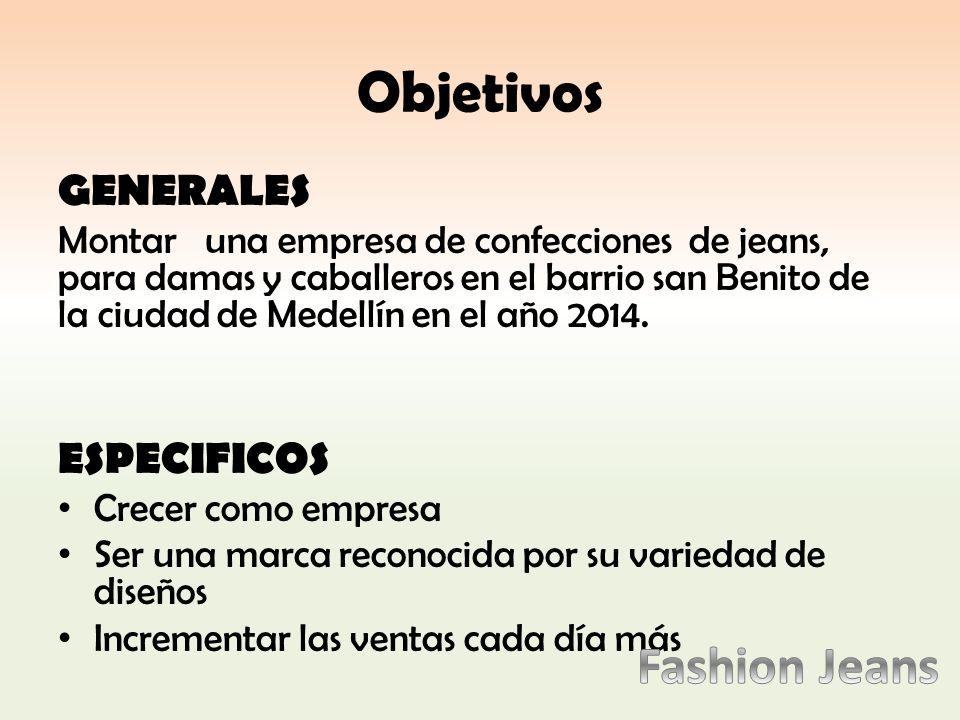 Objetivos GENERALES Montar una empresa de confecciones de jeans, para damas y caballeros en el barrio san Benito de la ciudad de Medellín en el año 2014.