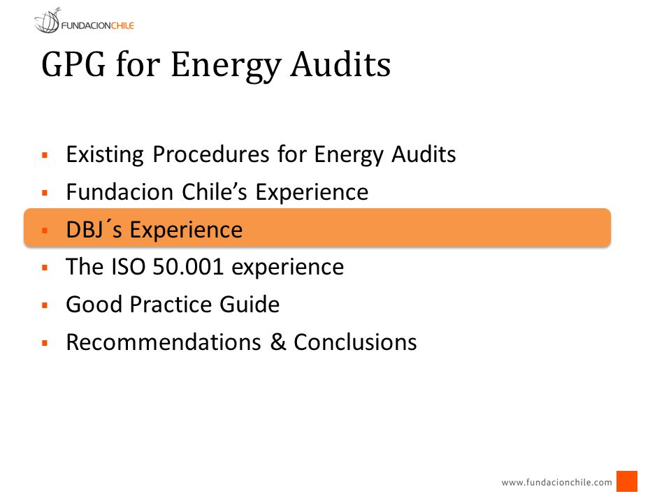 GPG for Energy Audits Existing Procedures for Energy Audits Fundacion Chiles Experience DBJ´s Experience The ISO 50.001 experience Good Practice Guide Recommendations & Conclusions