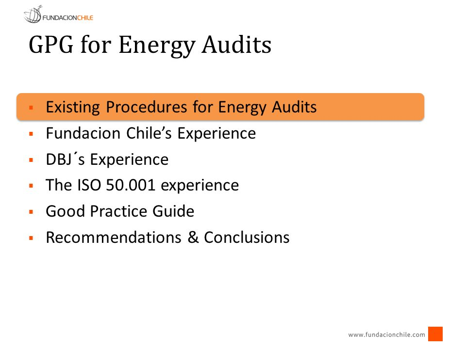 GPG for Energy Audits Existing Procedures for Energy Audits Fundacion Chiles Experience DBJ´s Experience The ISO 50.001 experience Good Practice Guide