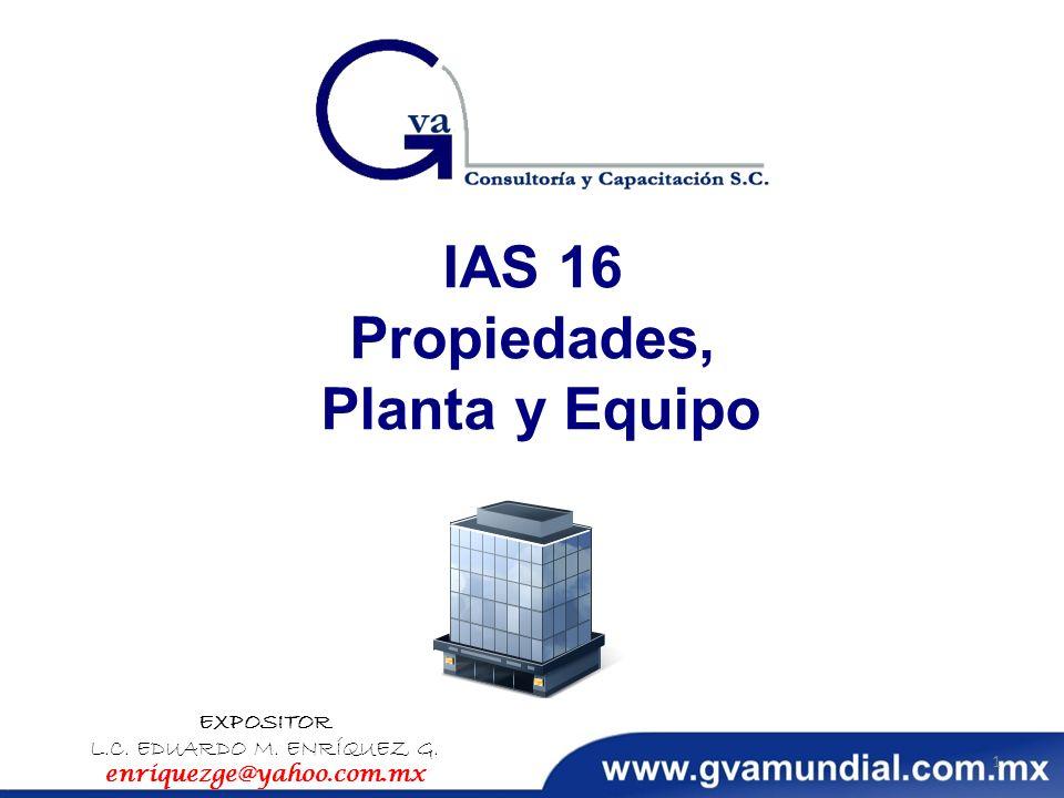 IAS 16 Propiedades, Planta y Equipo EXPOSITOR L.C. EDUARDO M. ENRÍQUEZ G. enriquezge@yahoo.com.mx 1