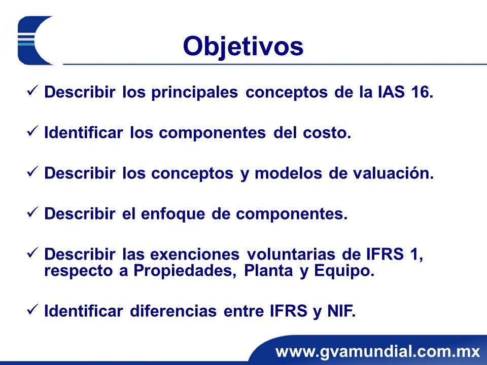 Objetivos Describir los principales conceptos de la IAS 16. Identificar los componentes del costo. Describir los conceptos y modelos de valuación. Des