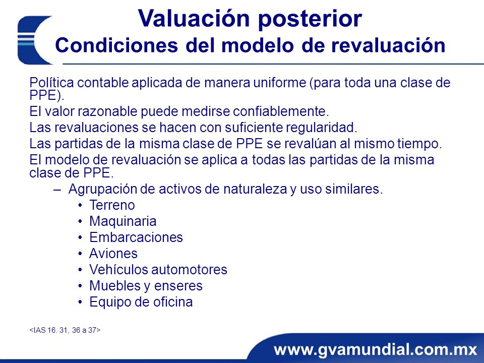 Valuación posterior Condiciones del modelo de revaluación Política contable aplicada de manera uniforme (para toda una clase de PPE). El valor razonab