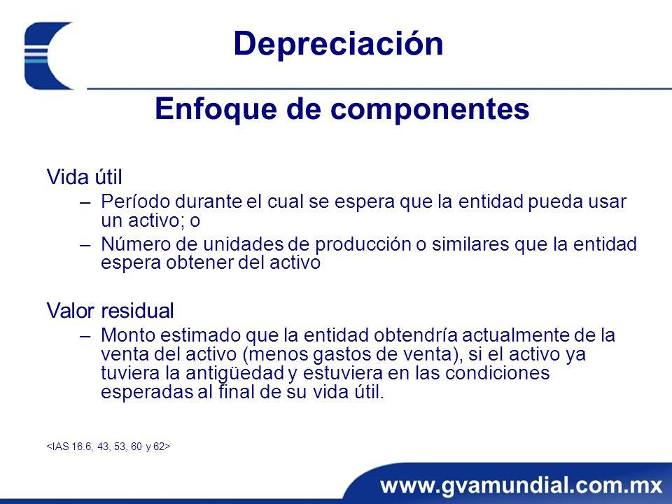 Depreciación Enfoque de componentes Vida útil –Período durante el cual se espera que la entidad pueda usar un activo; o –Número de unidades de producc