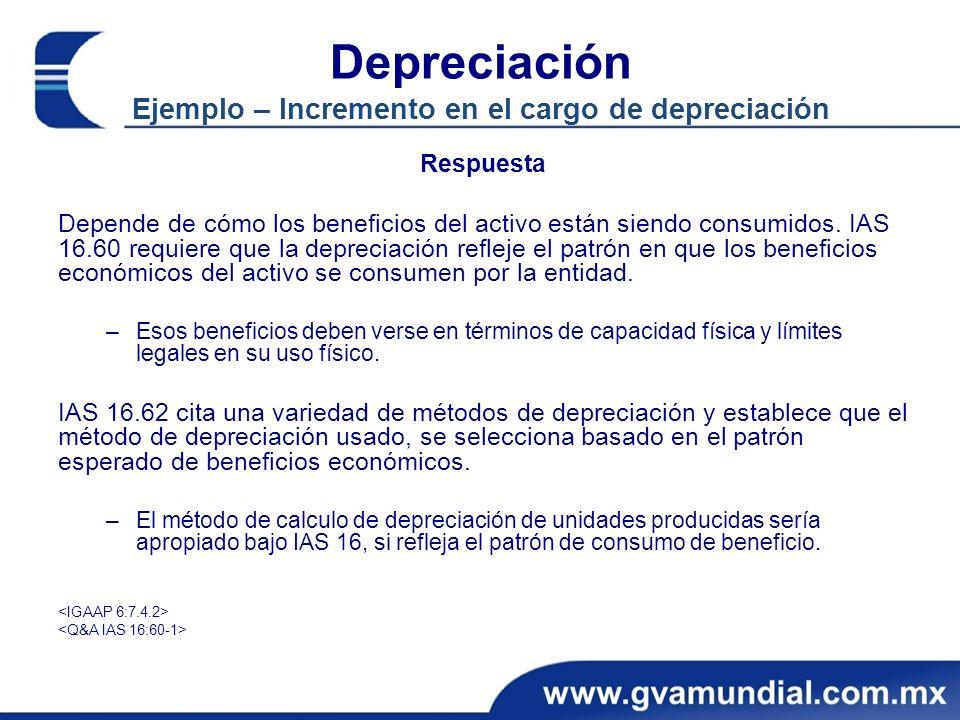 Depreciación Ejemplo – Incremento en el cargo de depreciación Respuesta Depende de cómo los beneficios del activo están siendo consumidos. IAS 16.60 r