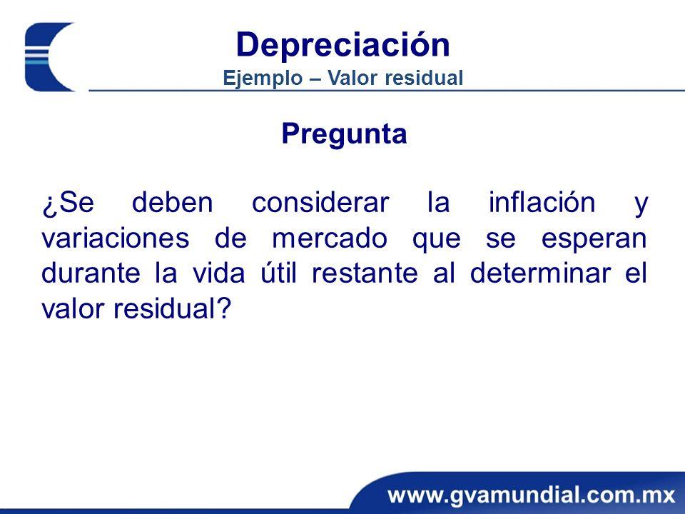 Depreciación Ejemplo – Valor residual Pregunta ¿Se deben considerar la inflación y variaciones de mercado que se esperan durante la vida útil restante