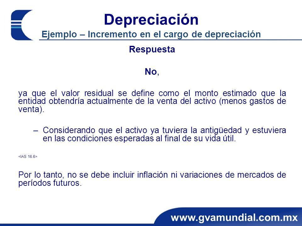 Depreciación Ejemplo – Incremento en el cargo de depreciación Respuesta No, ya que el valor residual se define como el monto estimado que la entidad o
