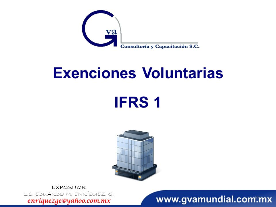 Exenciones Voluntarias IFRS 1 EXPOSITOR L.C. EDUARDO M. ENRÍQUEZ G. enriquezge@yahoo.com.mx 65