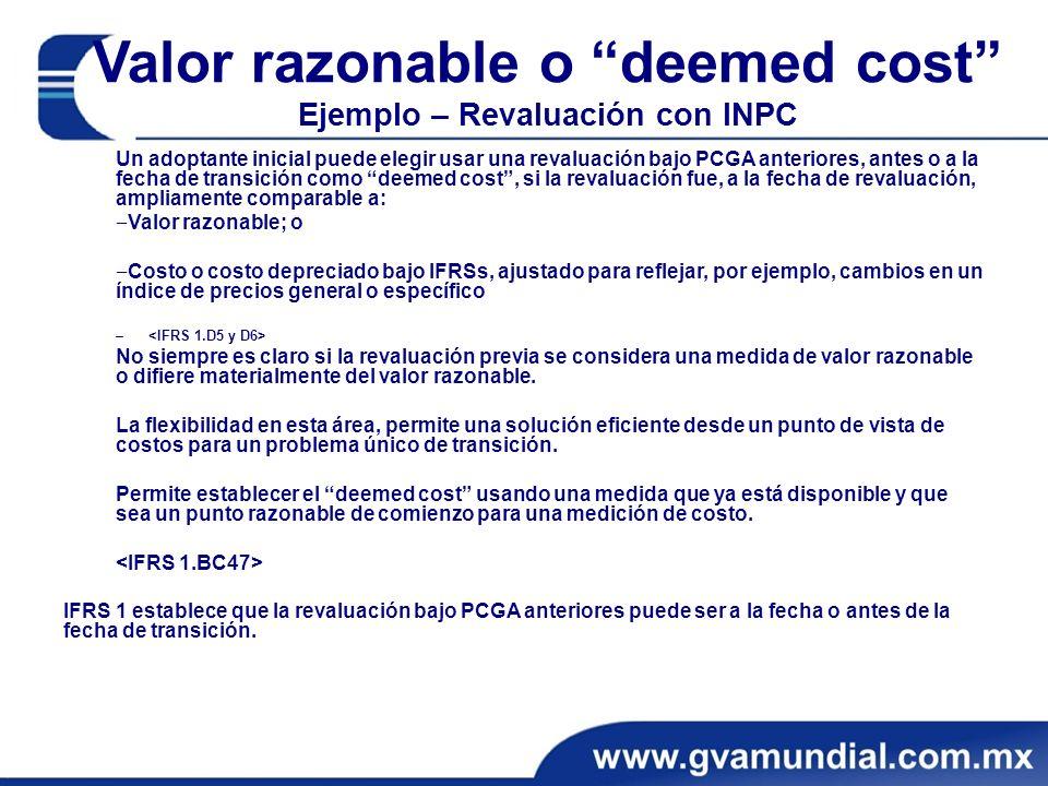 Valor razonable o deemed cost Ejemplo – Revaluación con INPC Un adoptante inicial puede elegir usar una revaluación bajo PCGA anteriores, antes o a la