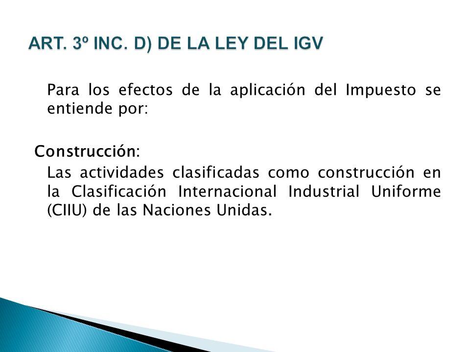 Para los efectos de la aplicación del Impuesto se entiende por: Construcción: Las actividades clasificadas como construcción en la Clasificación Internacional Industrial Uniforme (CIIU) de las Naciones Unidas.
