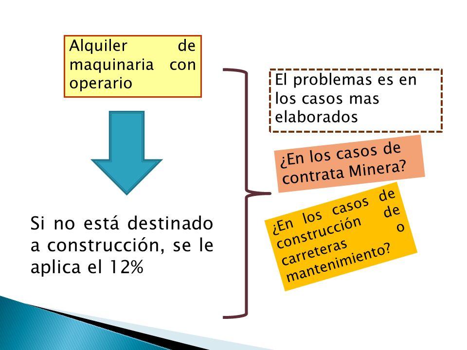 Alquiler de maquinaria con operario Si no está destinado a construcción, se le aplica el 12% ¿En los casos de contrata Minera.