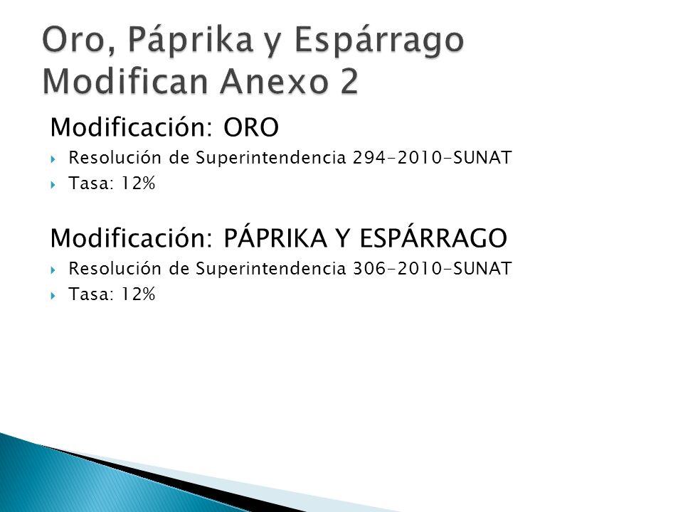 Modificación: ORO Resolución de Superintendencia 294-2010-SUNAT Tasa: 12% Modificación: PÁPRIKA Y ESPÁRRAGO Resolución de Superintendencia 306-2010-SUNAT Tasa: 12%
