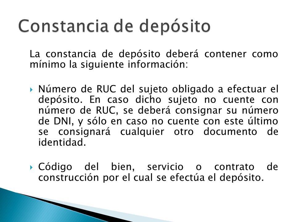 La constancia de depósito deberá contener como mínimo la siguiente información: Número de RUC del sujeto obligado a efectuar el depósito.