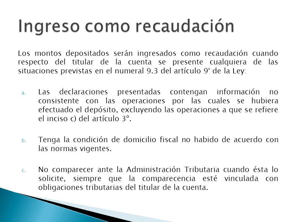 Los montos depositados serán ingresados como recaudación cuando respecto del titular de la cuenta se presente cualquiera de las situaciones previstas en el numeral 9.3 del artículo 9° de la Ley: a.