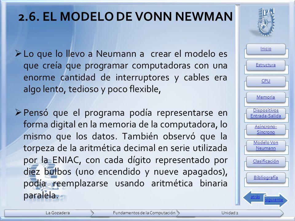2.6. EL MODELO DE VONN NEWMAN Lo que lo llevo a Neumann a crear el modelo es que creía que programar computadoras con una enorme cantidad de interrupt