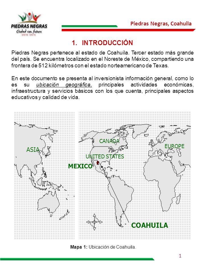 Piedras Negras, Coahuila Mapa 1: Ubicación de Coahuila. OCÉANO ATLANTICO MEXICO COAHUILA ASIA CANADA UNITED STATES EUROPE 1.INTRODUCCIÓN Piedras Negra