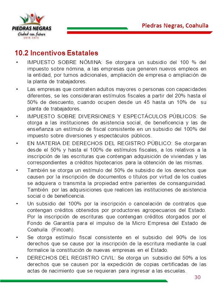 Piedras Negras, Coahuila 10.2 Incentivos Estatales IMPUESTO SOBRE NÓMINA: Se otorgara un subsidio del 100 % del impuesto sobre nómina, a las empresas