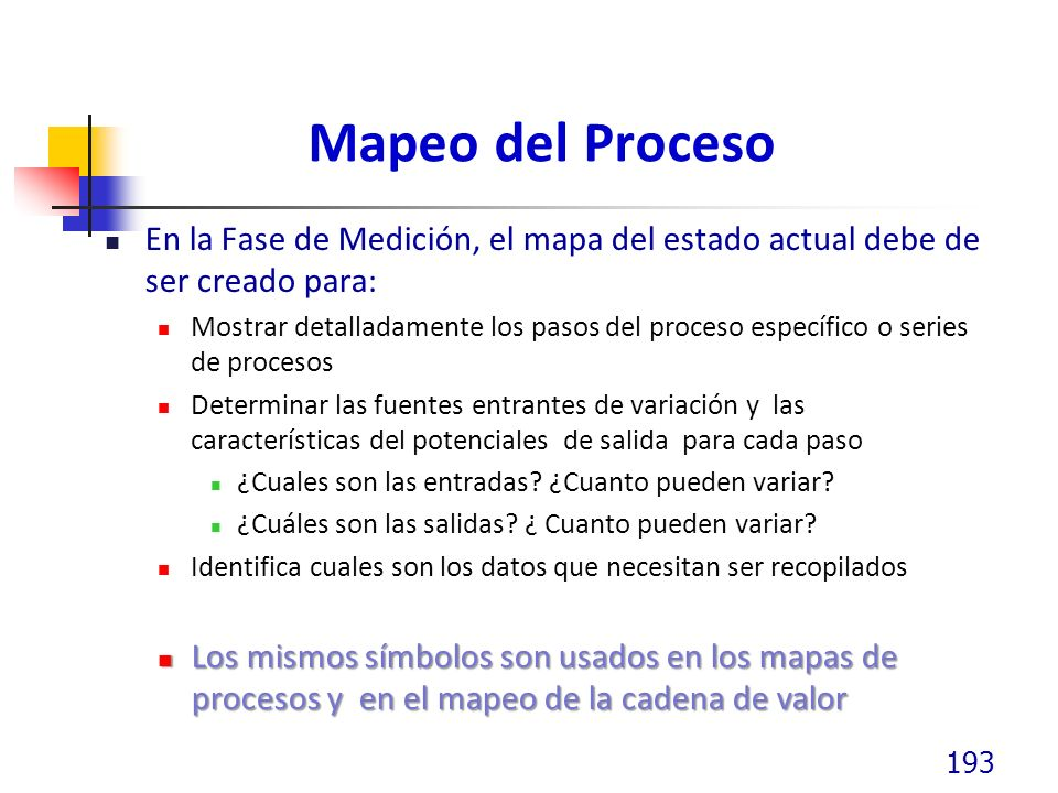 Mapeo del Proceso En la Fase de Medición, el mapa del estado actual debe de ser creado para: Mostrar detalladamente los pasos del proceso específico o series de procesos Determinar las fuentes entrantes de variación y las características del potenciales de salida para cada paso ¿Cuales son las entradas.