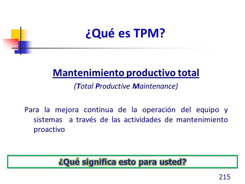 ¿Qué es TPM? Mantenimiento productivo total (Total Productive Maintenance) Para la mejora continua de la operación del equipo y sistemas a través de l