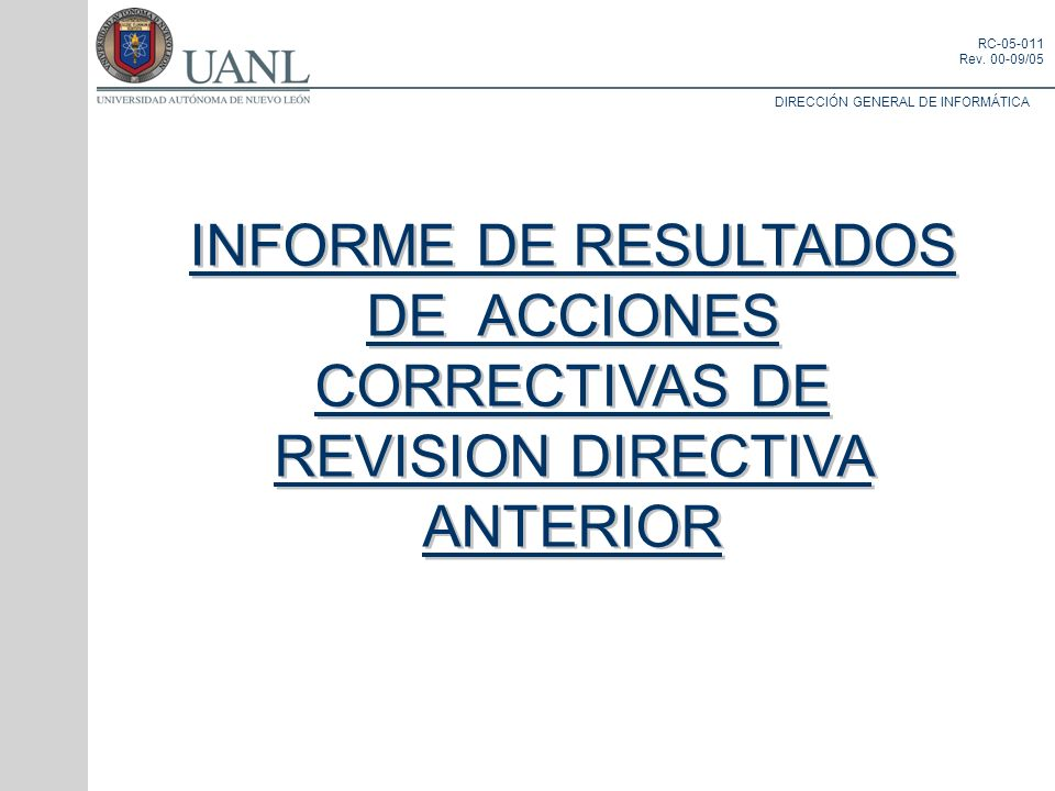 DIRECCIÓN GENERAL DE INFORMÁTICA RC-05-011 Rev. 00-09/05 INFORME DE RESULTADOS DE ACCIONES CORRECTIVAS DE REVISION DIRECTIVA ANTERIOR