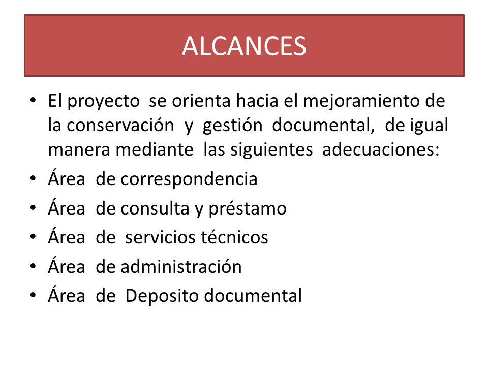 ALCANCES El proyecto se orienta hacia el mejoramiento de la conservación y gestión documental, de igual manera mediante las siguientes adecuaciones: Á
