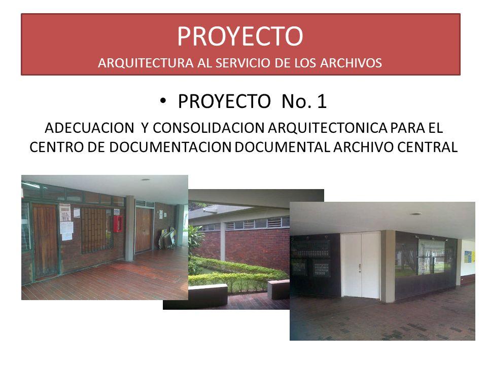 PROYECTO ARQUITECTURA AL SERVICIO DE LOS ARCHIVOS PROYECTO No. 1 ADECUACION Y CONSOLIDACION ARQUITECTONICA PARA EL CENTRO DE DOCUMENTACION DOCUMENTAL