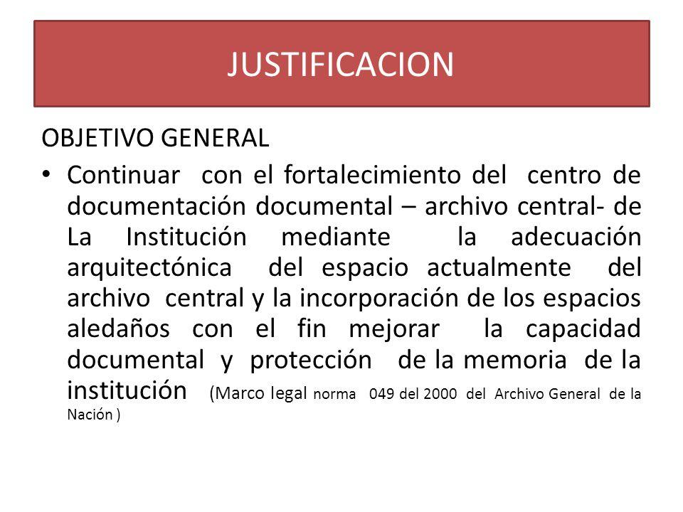 JUSTIFICACION OBJETIVO GENERAL Continuar con el fortalecimiento del centro de documentación documental – archivo central- de La Institución mediante l