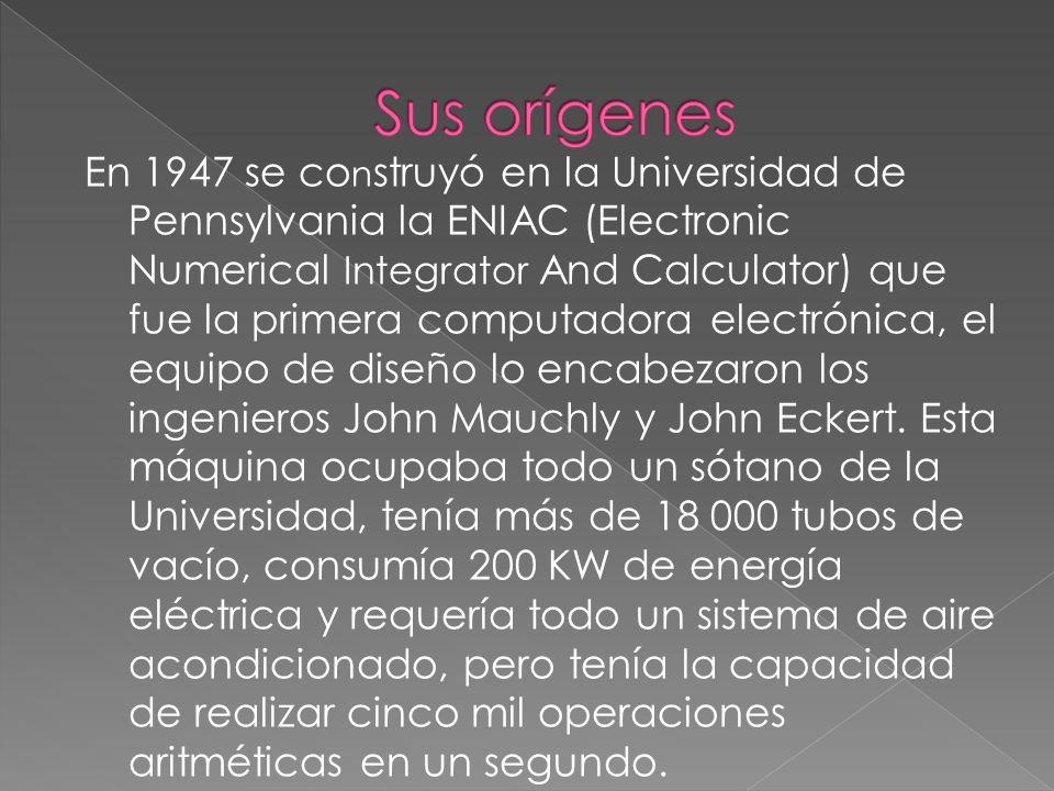 En 1947 se co n struyó en la Universidad de Pennsylvania la ENIAC (Electronic Numerical Integrator And Calculator) que fue la primera computadora electrónica, el equipo de diseño lo encabezaron los ingenieros John Mauchly y John Eckert.