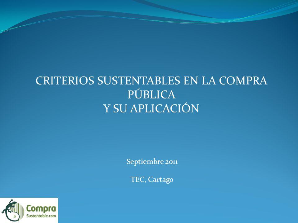CRITERIOS SUSTENTABLES EN LA COMPRA PÚBLICA Y SU APLICACIÓN Septiembre 2011 TEC, Cartago