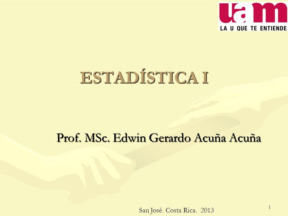 ESTADÍSTICA I Prof. MSc. Edwin Gerardo Acuña Acuña San José. Costa Rica. 2013 1
