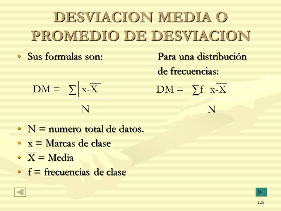 DESVIACION MEDIA O PROMEDIO DE DESVIACION Sus formulas son:Para una distribuciónSus formulas son:Para una distribución de frecuencias: N = numero tota