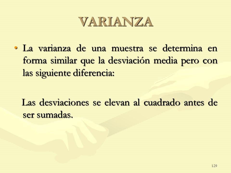VARIANZA La varianza de una muestra se determina en forma similar que la desviación media pero con las siguiente diferencia:La varianza de una muestra