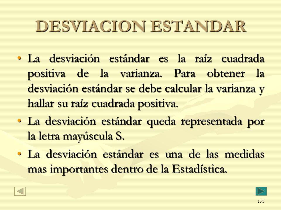 DESVIACION ESTANDAR La desviación estándar es la raíz cuadrada positiva de la varianza. Para obtener la desviación estándar se debe calcular la varian