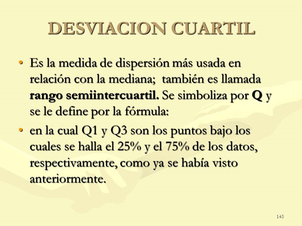 DESVIACION CUARTIL Es la medida de dispersión más usada en relación con la mediana; también es llamada rango semiintercuartil. Se simboliza por Q y se