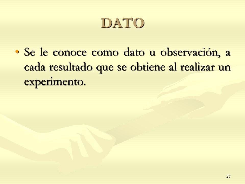 DATO Se le conoce como dato u observación, a cada resultado que se obtiene al realizar un experimento.Se le conoce como dato u observación, a cada res