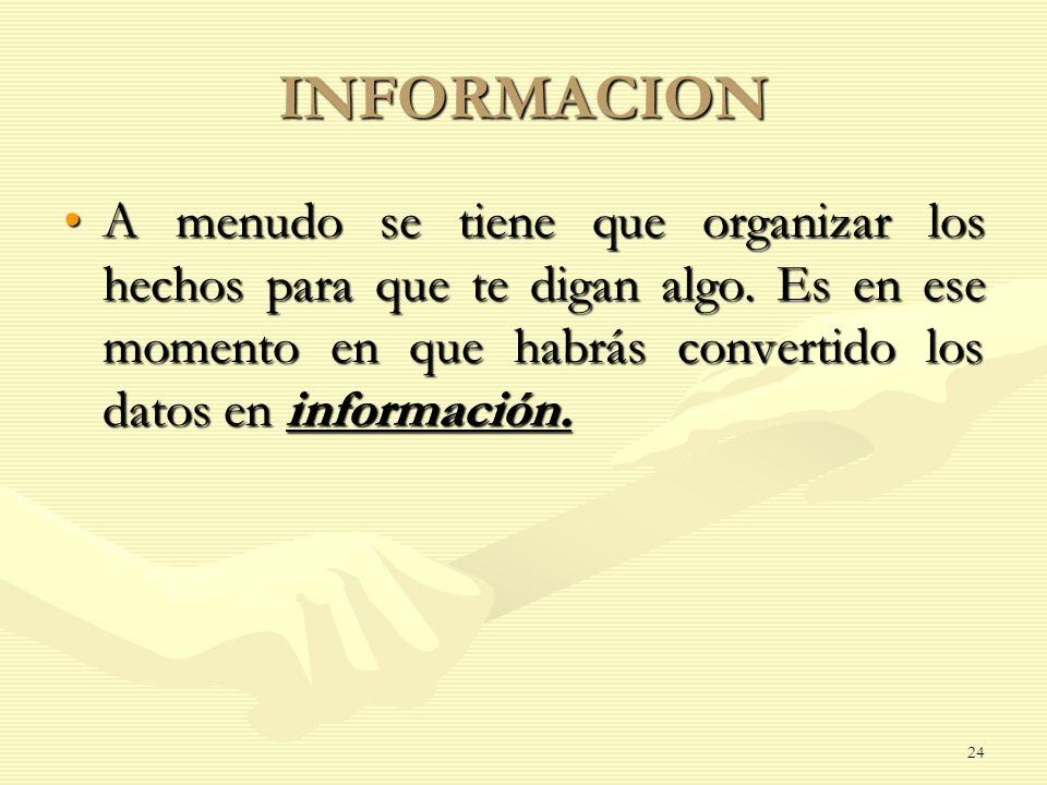 INFORMACION A menudo se tiene que organizar los hechos para que te digan algo. Es en ese momento en que habrás convertido los datos en información.A m