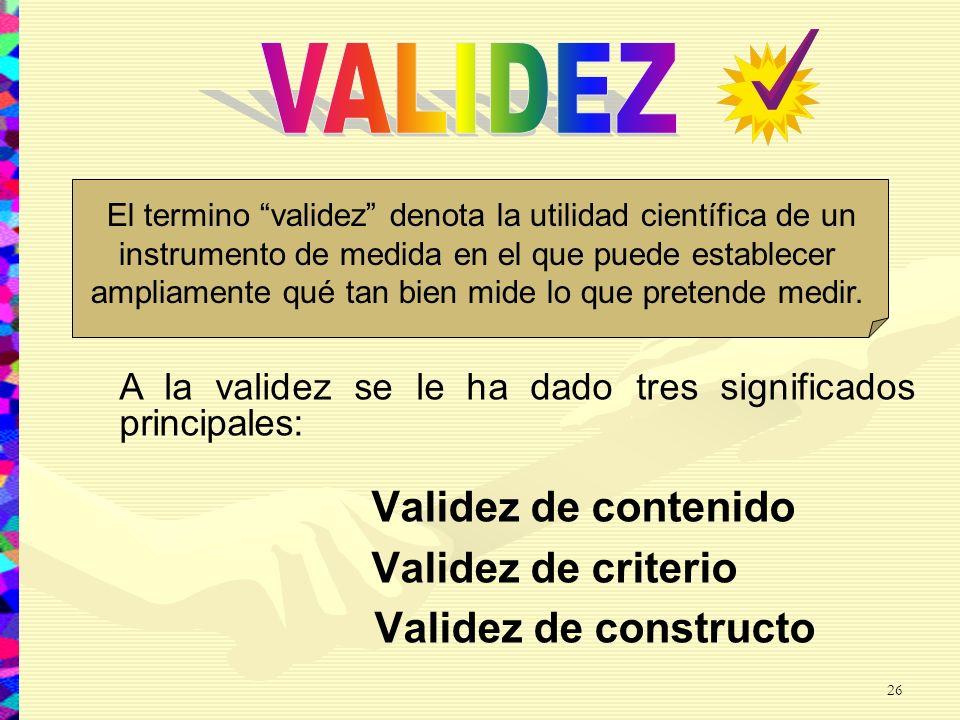 Validez de contenido Validez de criterio Validez de constructo El termino validez denota la utilidad científica de un instrumento de medida en el que